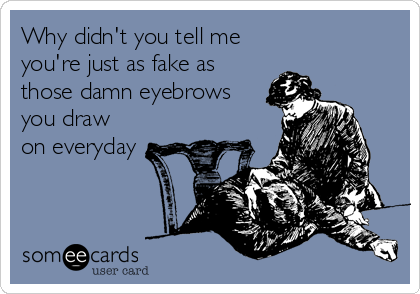 Why didn't you tell me you're just as fake as those damn eyebrows you draw on everyday