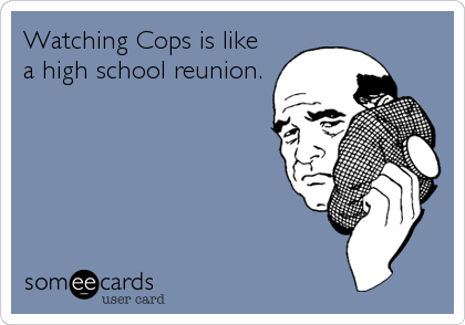 Watching Cops is like a high school reunion.