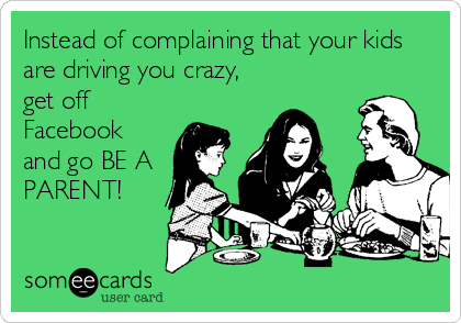 Instead of complaining that your kids are driving you crazy, get off Facebook and go BE A PARENT!