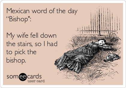 "Mexican word of the day  ""Bishop"":   My wife fell down the stairs, so I had to pick the bishop."