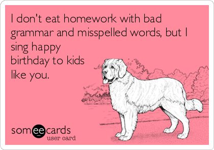 I don't eat homework with bad grammar and misspelled words, but I sing happy birthday to kids like you.