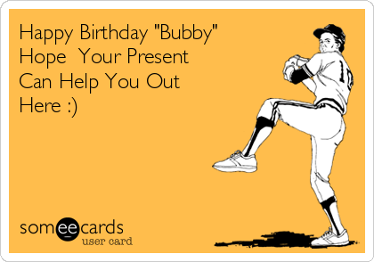 """Happy Birthday """"Bubby"""" Hope  Your Present  Can Help You Out Here :)"""