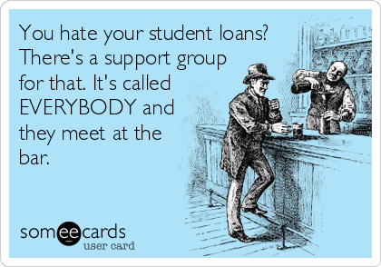 You hate your student loans? There's a support group for that. It's called EVERYBODY and they meet at the bar.