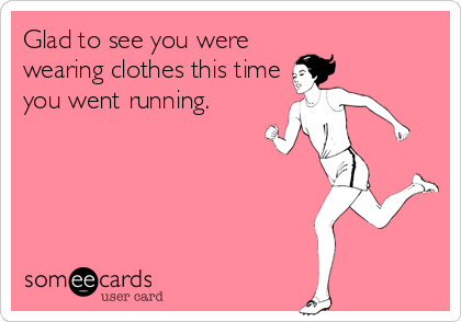 Glad to see you were  wearing clothes this time you went running.