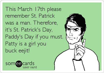 This March 17th please  remember St. Patrick was a man. Therefore, it's St. Patrick's Day, Paddy's Day if you must. Patty is a girl you <br