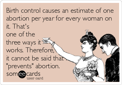 "Birth control causes an estimate of one abortion per year for every woman on it. That's one of the three ways it works. Therefore, it cannot be said that it ""prevents"" abortion."