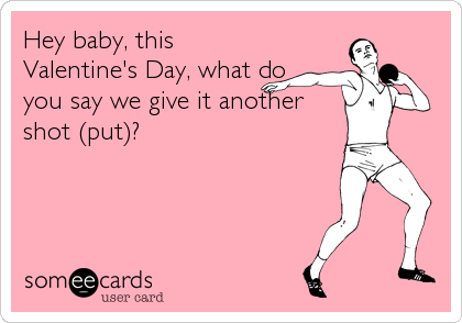 Hey baby, this Valentine's Day, what do you say we give it another shot (put)?