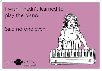 I wish I hadn't learned to play the piano.   Said no one ever.