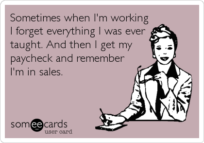 Sometimes when I'm working I forget everything I was ever taught. And then I get my paycheck and remember I'm in sales.