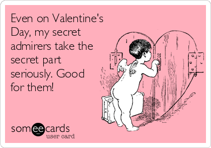 Even on Valentine's Day, my secret admirers take the secret part seriously. Good for them!