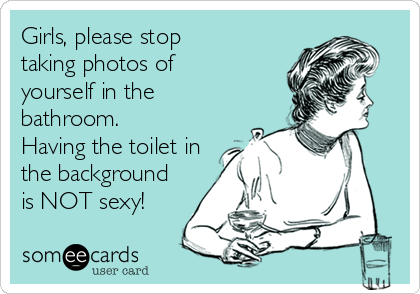 Girls, please stop taking photos of yourself in the bathroom. Having the toilet in the background is NOT sexy!