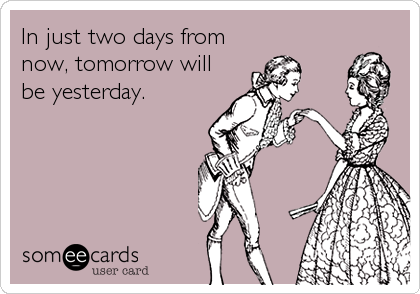 In just two days from now, tomorrow will be yesterday.