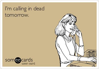 I'm calling in dead tomorrow.