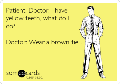 Patient: Doctor, I have yellow teeth, what do I do?  Doctor: Wear a brown tie...