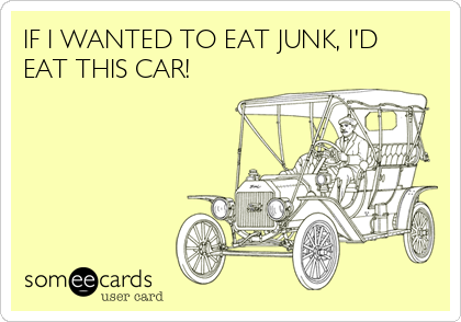 IF I WANTED TO EAT JUNK, I'D EAT THIS CAR!
