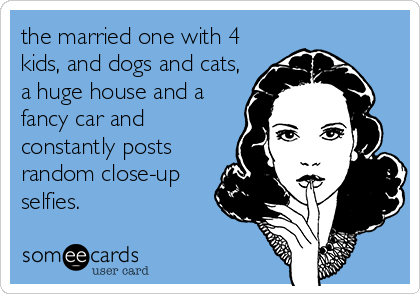 the married one with 4 kids, and dogs and cats, a huge house and a fancy car and constantly posts random close-up selfies.