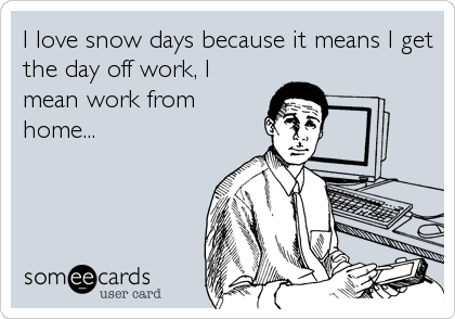 I love snow days because it means I get the day off work, I mean work from home...