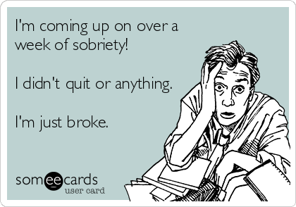 I'm coming up on over a week of sobriety!  I didn't quit or anything.  I'm just broke.