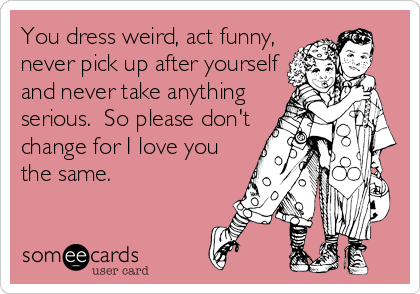 You dress weird, act funny, never pick up after yourself and never take anything serious.  So please don't change for I love you the same.