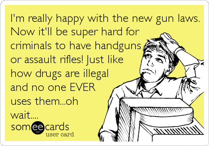 I'm really happy with the new gun laws. Now it'll be super hard for criminals to have handguns or assault rifles! Just like how drugs are illegal and no one EVER uses them...oh wait....