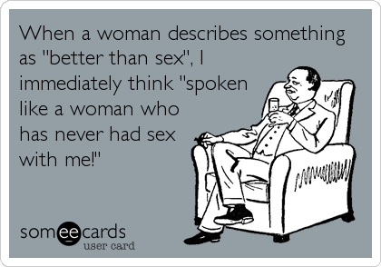 "When a woman describes something as ""better than sex"", I immediately think ""spoken like a woman who has never had sex with me!"""