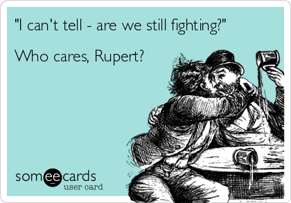 """""""I can't tell - are we still fighting?""""  Who cares, Rupert?"""