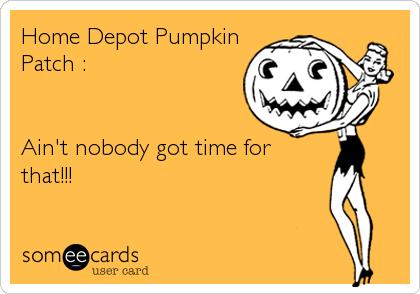 Home Depot PumpkinPatch :Ain't nobody got time forthat!!!