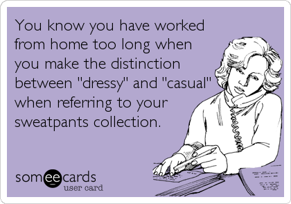 """You know you have workedfrom home too long whenyou make the distinction between """"dressy"""" and """"casual""""when referring to yoursweatpants collection."""
