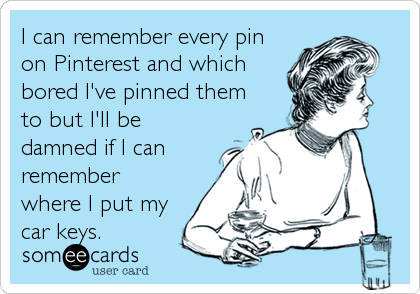 I can remember every pin on Pinterest and which bored I've pinned them to but I'll be damned if I can remember where I put my