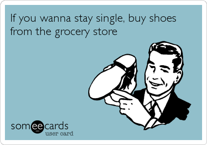 If you wanna stay single, buy shoes from the grocery store