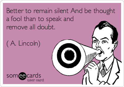 Better to remain silent And be thought a fool than to speak and remove all doubt.  ( A. Lincoln)