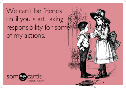 We can't be friends until you start taking responsibility for some of my actions.