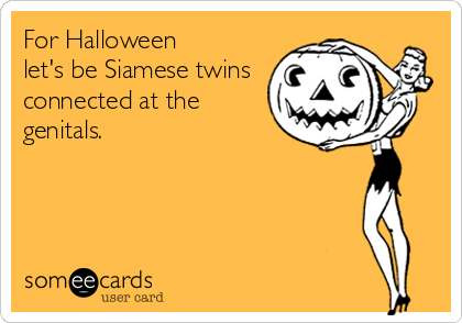 For Halloween let's be Siamese twins connected at the genitals.