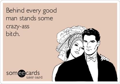 Behind every good man stands some crazy-ass bitch.