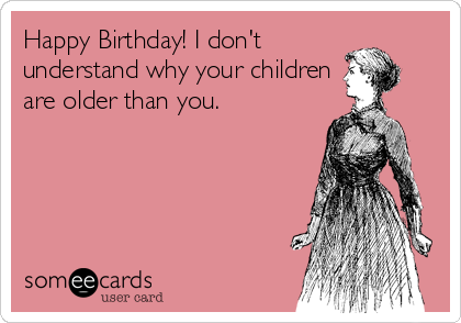 Happy Birthday! I don't understand why your children are older than you.