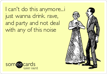 I can't do this anymore...i just wanna drink. rave, and party and not deal with any of this noise