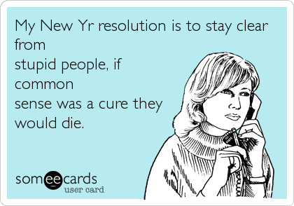 My New Yr resolution is to stay clear from stupid people, if common sense was a cure they would die.