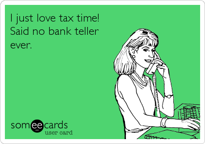 I just love tax time!  Said no bank teller ever.