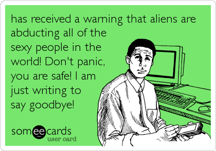 has received a warning that aliens are abducting all of the sexy people in the world! Don't panic, you are safe! I am just writing to s