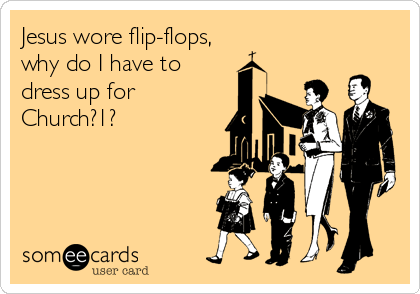 Jesus wore flip-flops, why do I have to dress up for Church?1?