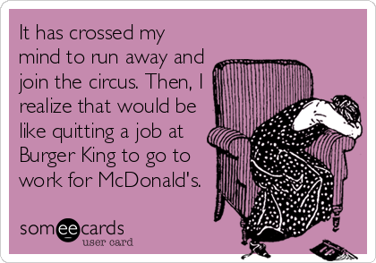 It has crossed my mind to run away and join the circus. Then, I realize that would be like quitting a job at Burger King to go to work for McDonald's.