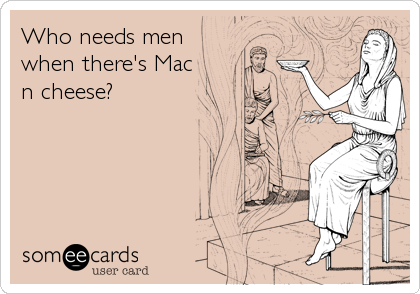 Who needs men when there's Mac n cheese?
