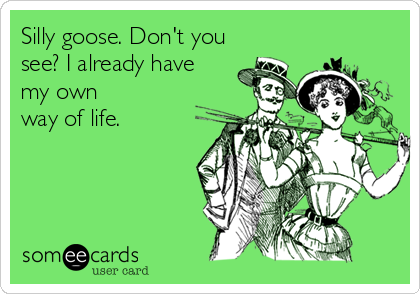 Silly goose. Don't you see? I already have  my own  way of life.