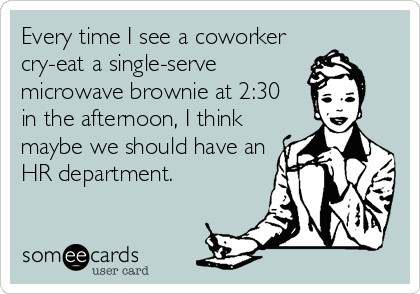 Every time I see a coworker cry-eat a single-serve microwave brownie at 2:30  in the afternoon, I think maybe we should have an HR department.