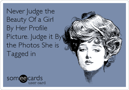 Never Judge the Beauty Of a Girl By Her Profile Picture. Judge it By the Photos She is Tagged in