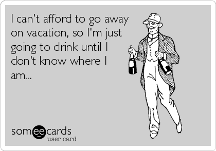 I can't afford to go away on vacation, so I'm just going to drink until I don't know where I am...