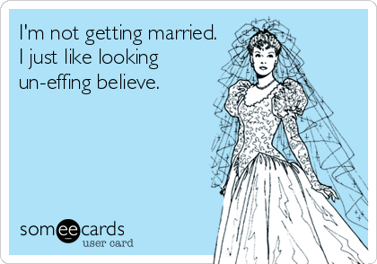 I'm not getting married. I just like looking un-effing believe.
