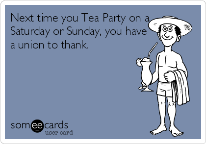 Next time you Tea Party on a Saturday or Sunday, you have a union to thank.