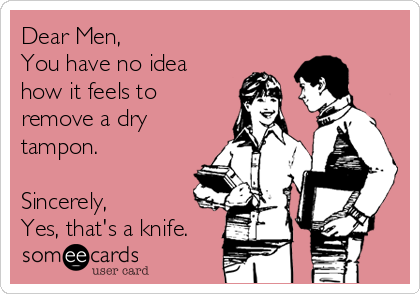 Dear Men, You have no idea how it feels to remove a dry tampon.  Sincerely,  Yes, that's a knife.