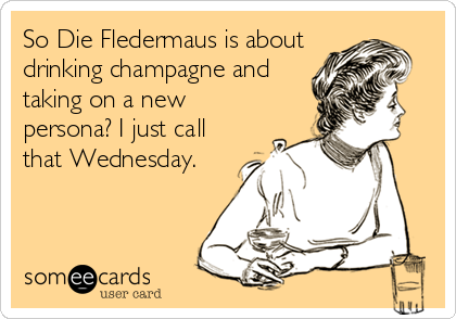 So Die Fledermaus is about drinking champagne and taking on a new persona? I just call that Wednesday.